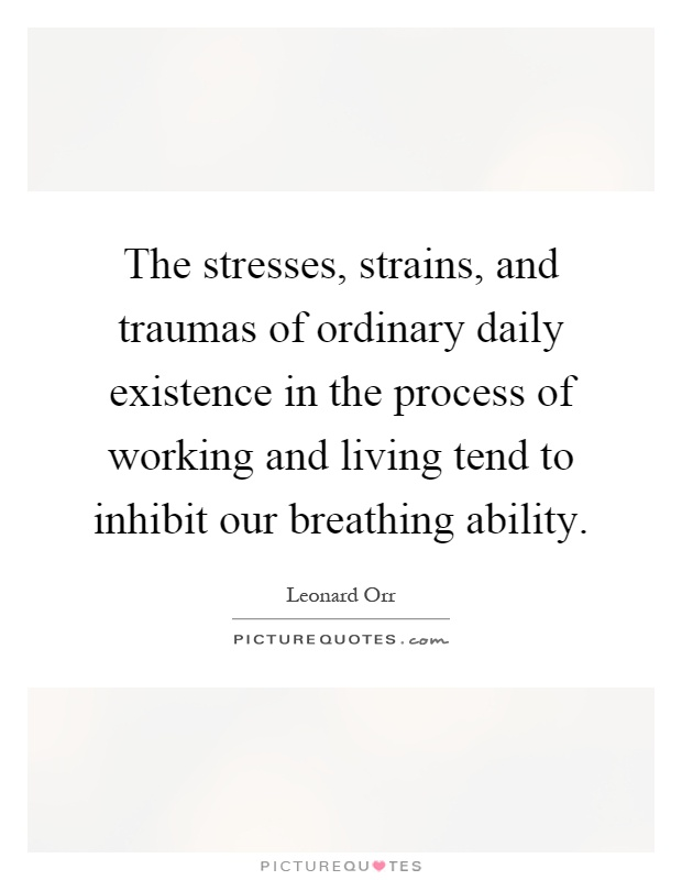 The stresses, strains, and traumas of ordinary daily existence in the process of working and living tend to inhibit our breathing ability Picture Quote #1