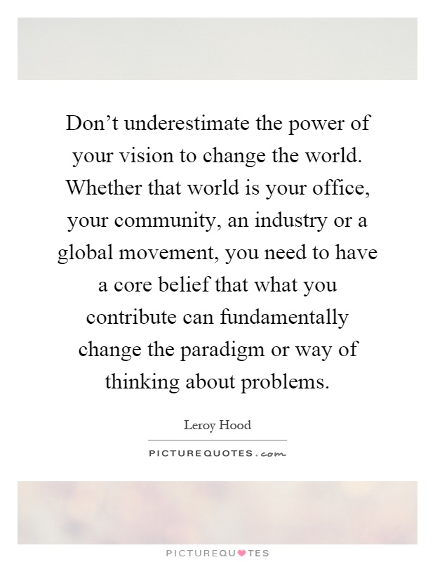 Don't underestimate the power of your vision to change the world. Whether that world is your office, your community, an industry or a global movement, you need to have a core belief that what you contribute can fundamentally change the paradigm or way of thinking about problems Picture Quote #1