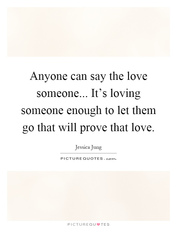 Anyone can say the love someone... It's loving someone enough to let them go that will prove that love Picture Quote #1