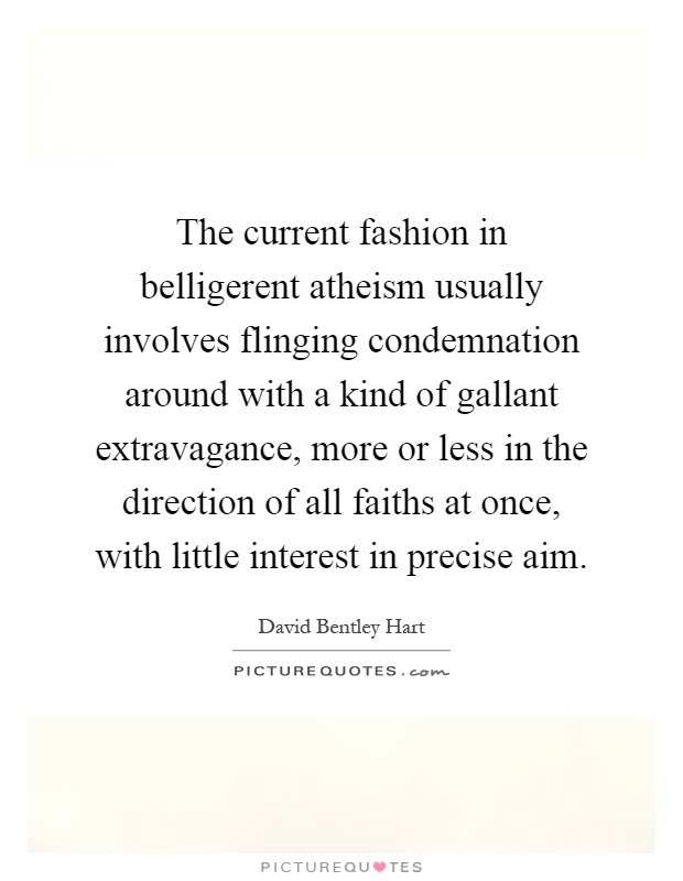 The current fashion in belligerent atheism usually involves flinging condemnation around with a kind of gallant extravagance, more or less in the direction of all faiths at once, with little interest in precise aim Picture Quote #1