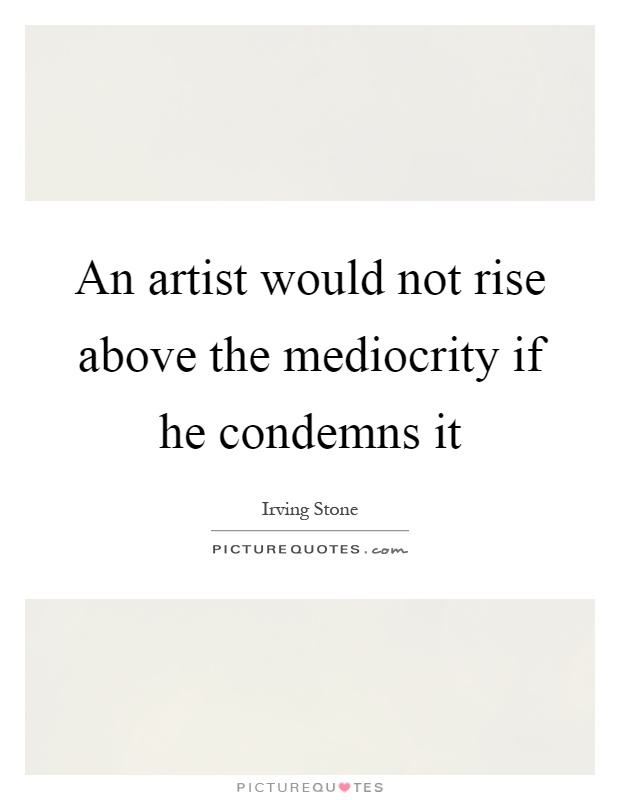 An artist would not rise above the mediocrity if he condemns it Picture Quote #1