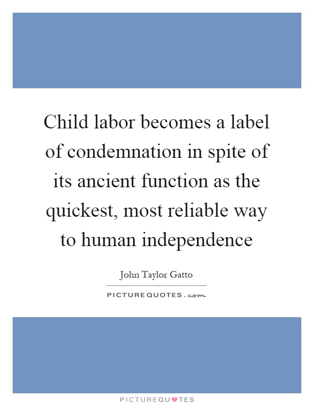 Child labor becomes a label of condemnation in spite of its ancient function as the quickest, most reliable way to human independence Picture Quote #1