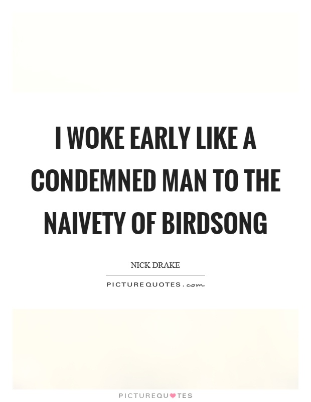 I woke early like a condemned man to the naivety of birdsong Picture Quote #1