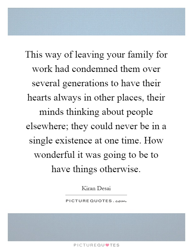 This way of leaving your family for work had condemned them over several generations to have their hearts always in other places, their minds thinking about people elsewhere; they could never be in a single existence at one time. How wonderful it was going to be to have things otherwise Picture Quote #1