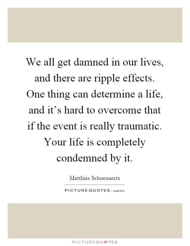 We all get damned in our lives, and there are ripple effects. One thing can determine a life, and it's hard to overcome that if the event is really traumatic. Your life is completely condemned by it Picture Quote #1