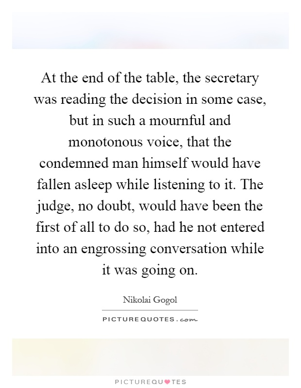 At the end of the table, the secretary was reading the decision in some case, but in such a mournful and monotonous voice, that the condemned man himself would have fallen asleep while listening to it. The judge, no doubt, would have been the first of all to do so, had he not entered into an engrossing conversation while it was going on Picture Quote #1