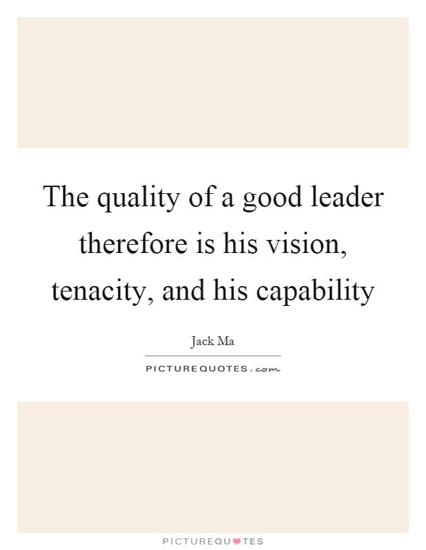 The quality of a good leader therefore is his vision, tenacity, and his capability Picture Quote #1