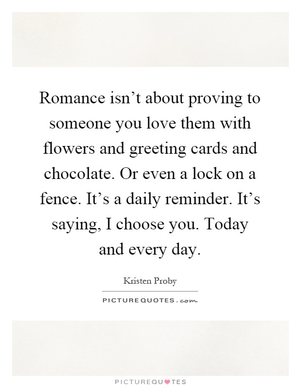 Romance isnt about proving to someone you love them with romance isnt about proving to someone you love them with flowers and greeting cards and chocolate or even a lock on a fence its a daily reminder m4hsunfo