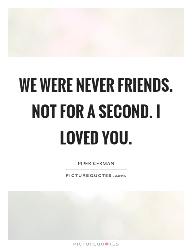We were never friends. Not for a second. I loved you Picture Quote #1