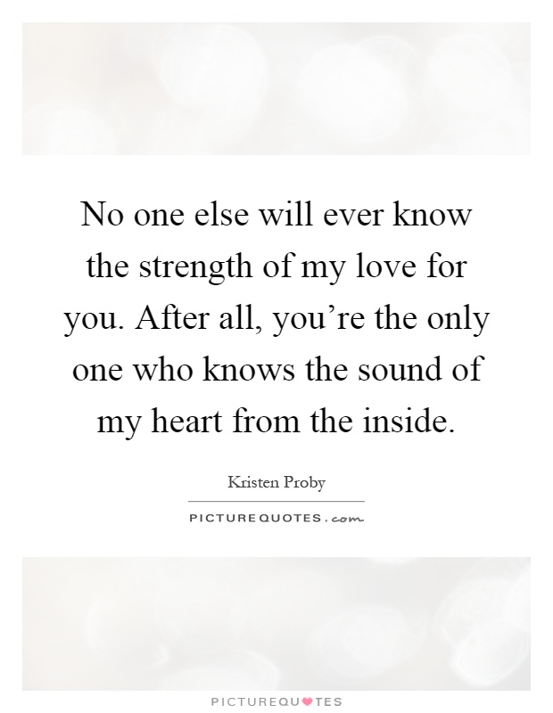 No one else will ever know the strength of my love for you. After all, you're the only one who knows the sound of my heart from the inside Picture Quote #1