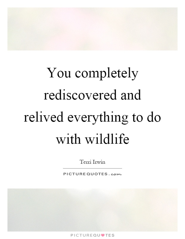 You completely rediscovered and relived everything to do with wildlife Picture Quote #1