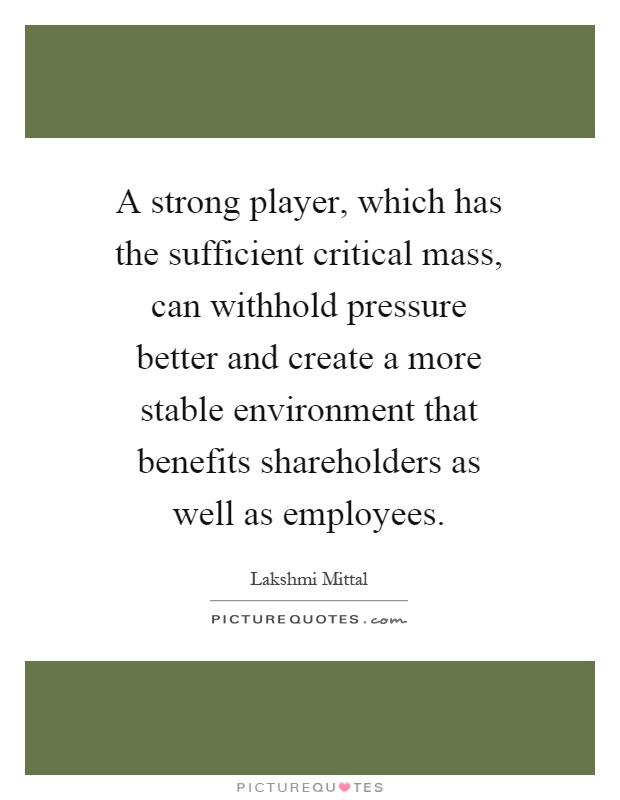 A strong player, which has the sufficient critical mass, can withhold pressure better and create a more stable environment that benefits shareholders as well as employees Picture Quote #1