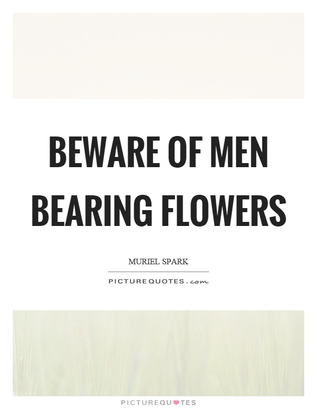Beware of men bearing flowers Picture Quote #1