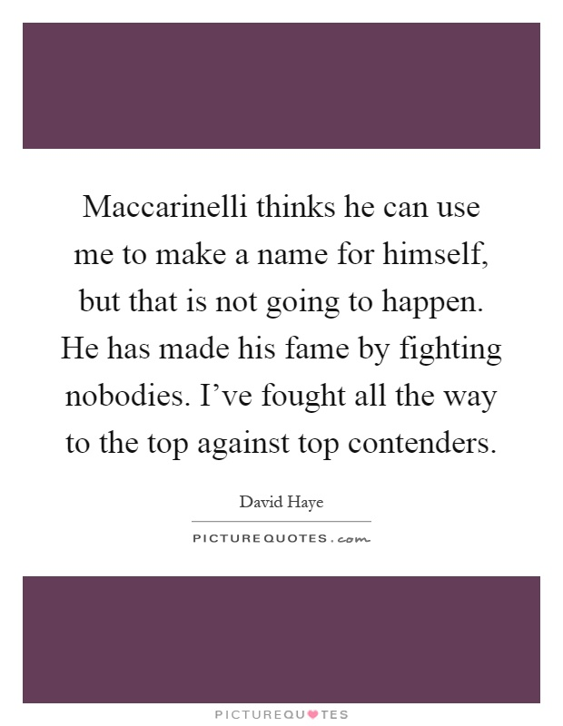 Maccarinelli thinks he can use me to make a name for himself, but that is not going to happen. He has made his fame by fighting nobodies. I've fought all the way to the top against top contenders Picture Quote #1