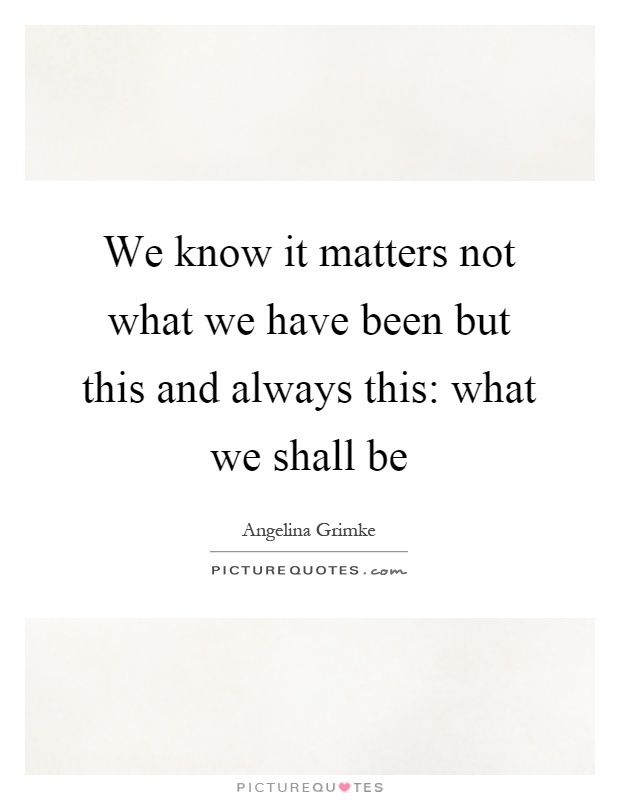 We know it matters not what we have been but this and always this: what we shall be Picture Quote #1