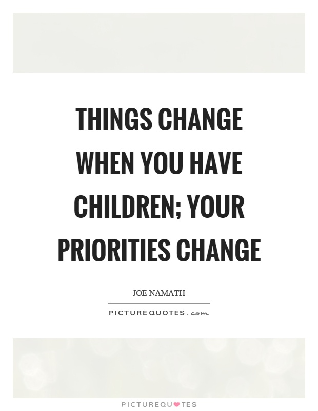 Things change when you have children; your priorities change Picture Quote #1