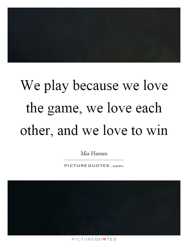 We play because we love the game, we love each other, and we love to win Picture Quote #1