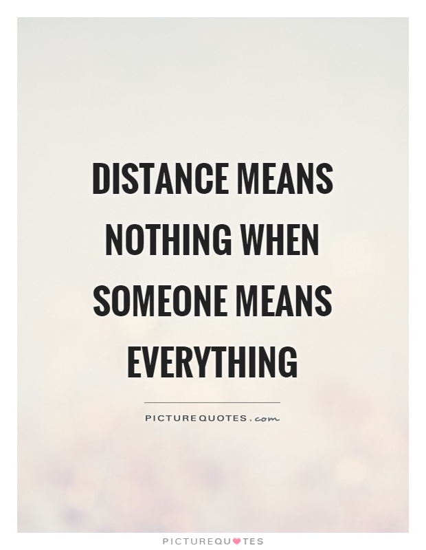 Distance means nothing when someone means everything Picture Quote #1