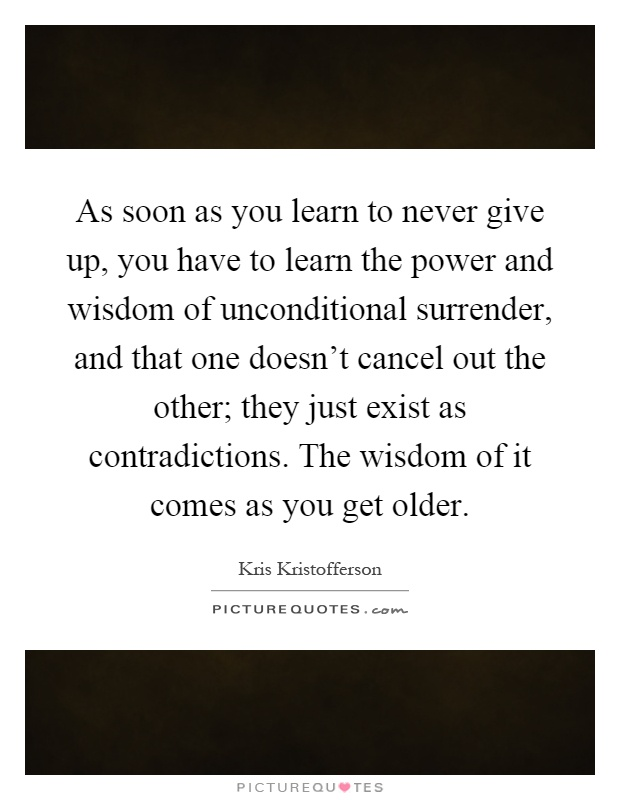 As soon as you learn to never give up, you have to learn the power and wisdom of unconditional surrender, and that one doesn't cancel out the other; they just exist as contradictions. The wisdom of it comes as you get older Picture Quote #1