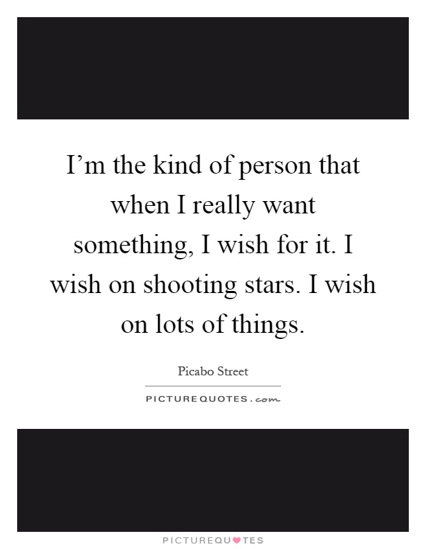 I'm the kind of person that when I really want something, I wish for it. I wish on shooting stars. I wish on lots of things Picture Quote #1