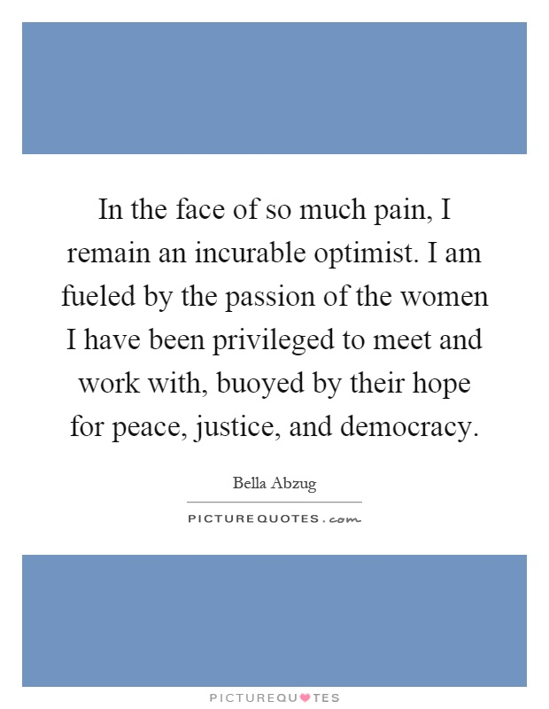 In the face of so much pain, I remain an incurable optimist. I am fueled by the passion of the women I have been privileged to meet and work with, buoyed by their hope for peace, justice, and democracy Picture Quote #1