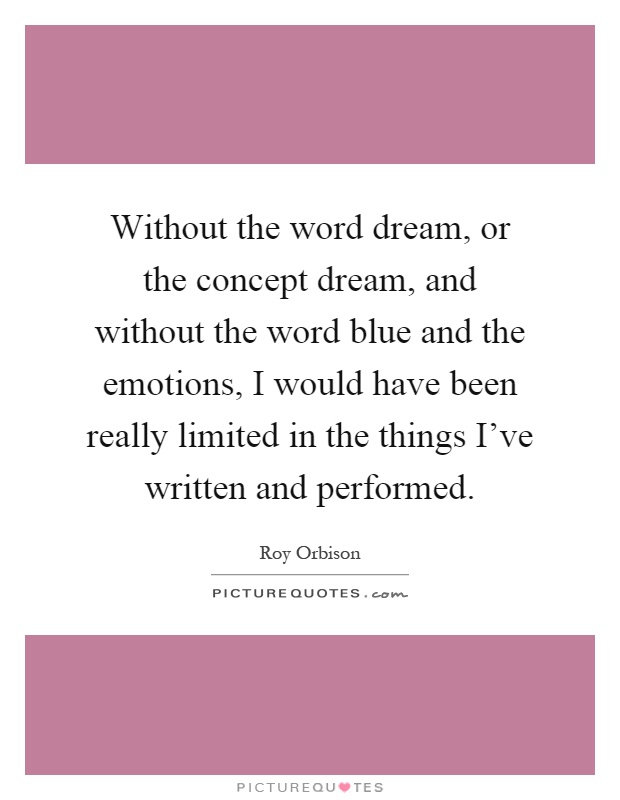 Without the word dream, or the concept dream, and without the word blue and the emotions, I would have been really limited in the things I've written and performed Picture Quote #1
