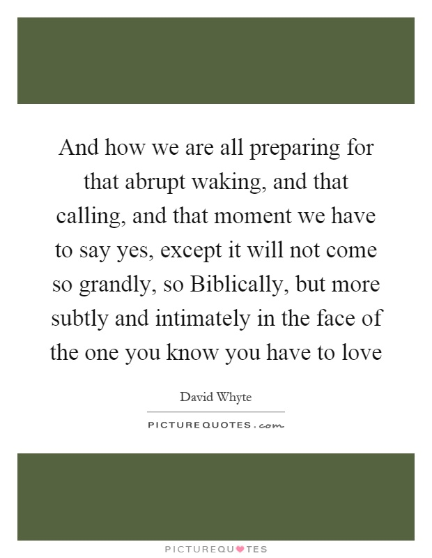 And how we are all preparing for that abrupt waking, and that calling, and that moment we have to say yes, except it will not come so grandly, so Biblically, but more subtly and intimately in the face of the one you know you have to love Picture Quote #1