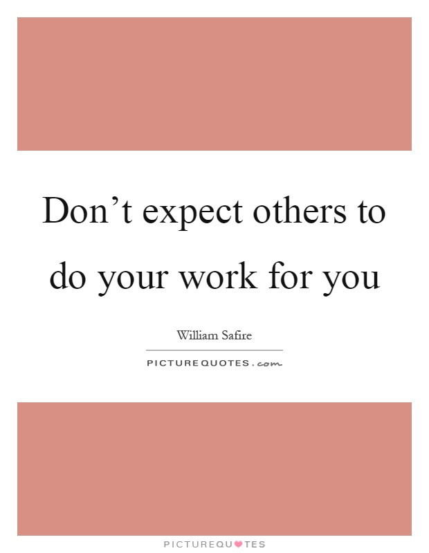 Don't expect others to do your work for you Picture Quote #1