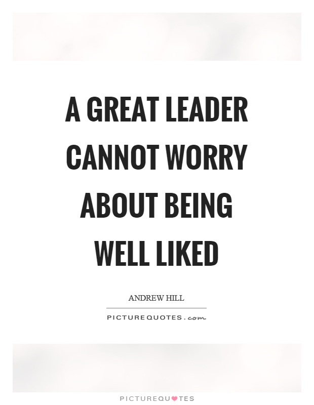 Quotes About Being A Leader Entrancing A Great Leader Cannot Worry About Being Well Liked  Picture Quotes