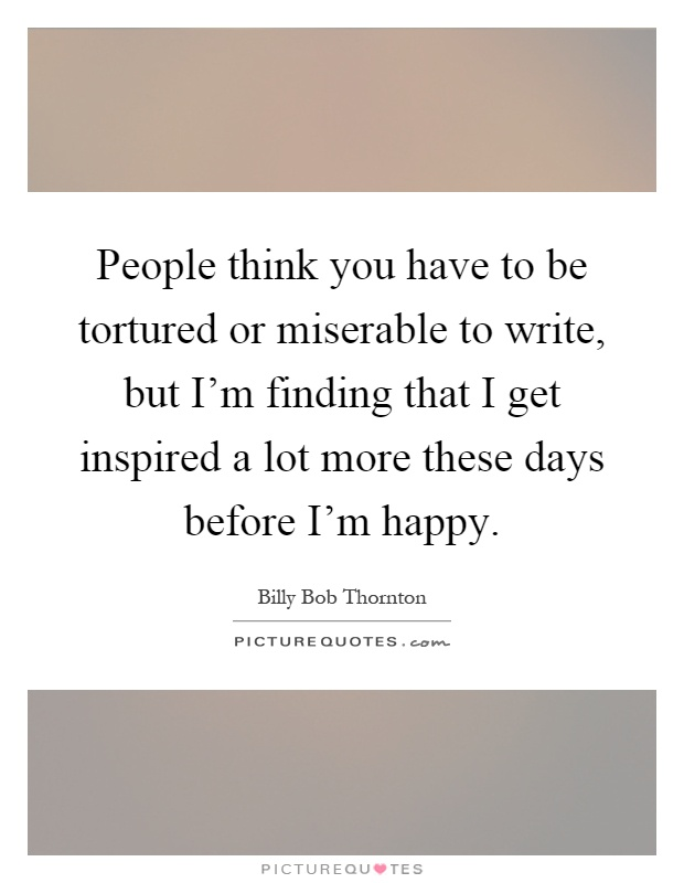 People think you have to be tortured or miserable to write ...