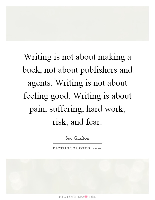 Writing is not about making a buck, not about publishers and agents. Writing is not about feeling good. Writing is about pain, suffering, hard work, risk, and fear Picture Quote #1