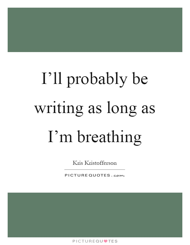 I'll probably be writing as long as I'm breathing Picture Quote #1