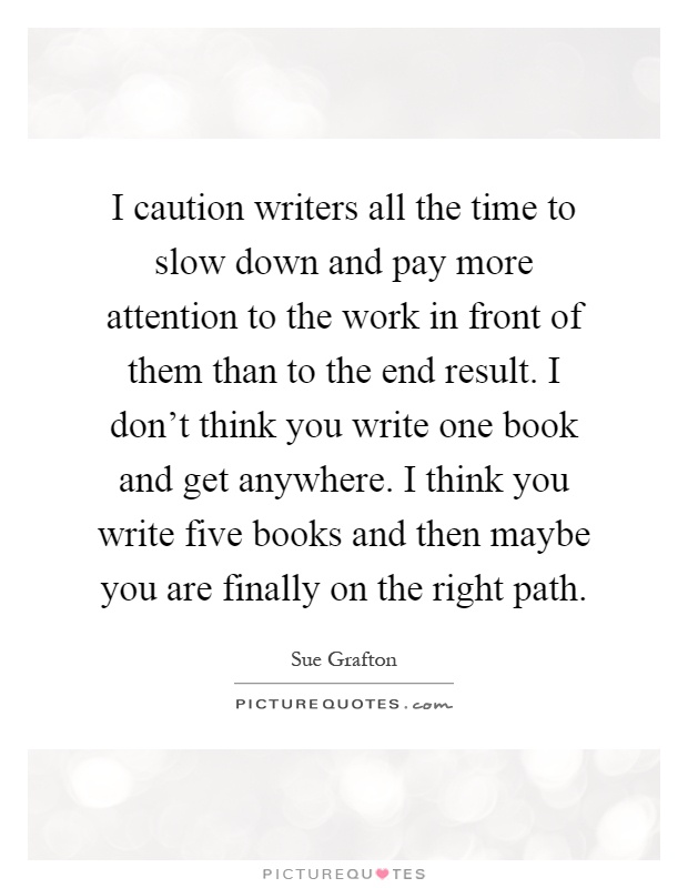 I caution writers all the time to slow down and pay more attention to the work in front of them than to the end result. I don't think you write one book and get anywhere. I think you write five books and then maybe you are finally on the right path Picture Quote #1