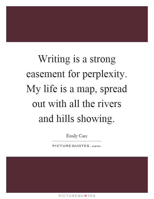 Writing is a strong easement for perplexity. My life is a map, spread out with all the rivers and hills showing Picture Quote #1