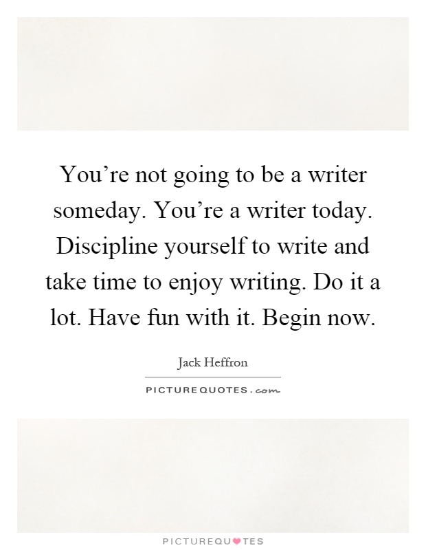 You're not going to be a writer someday. You're a writer today. Discipline yourself to write and take time to enjoy writing. Do it a lot. Have fun with it. Begin now Picture Quote #1