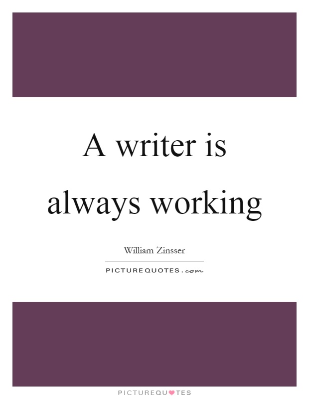 A writer is always working Picture Quote #1