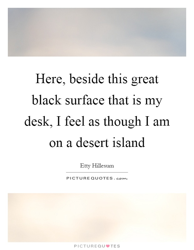 Here, beside this great black surface that is my desk, I feel as though I am on a desert island Picture Quote #1