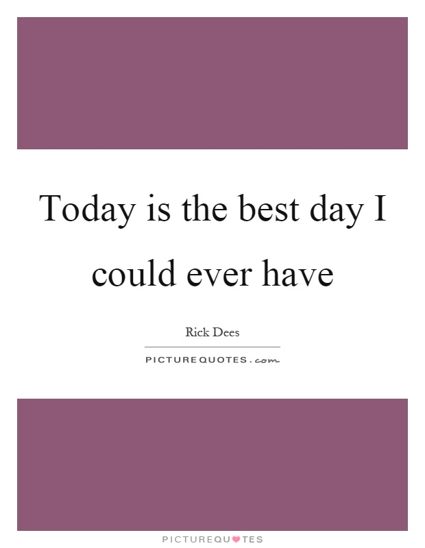 Today is the best day I could ever have Picture Quote #1