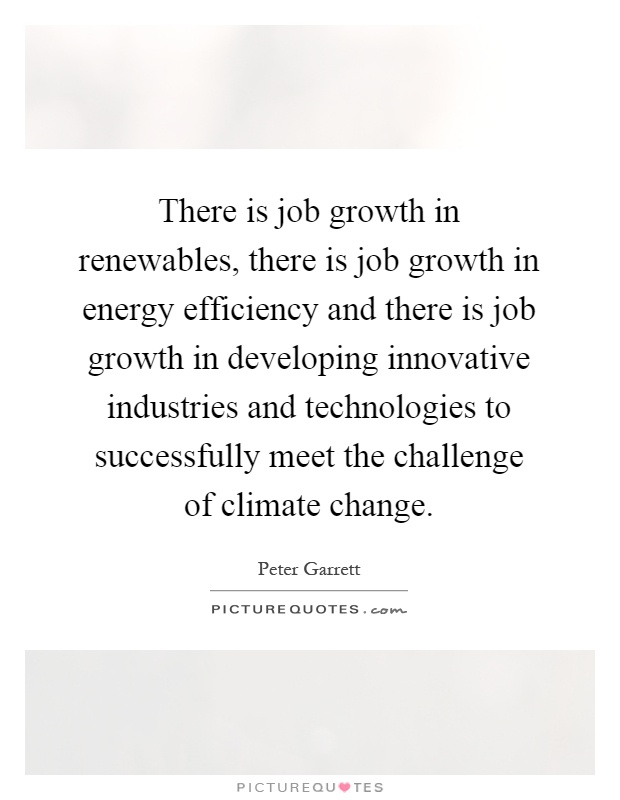 There is job growth in renewables, there is job growth in energy efficiency and there is job growth in developing innovative industries and technologies to successfully meet the challenge of climate change Picture Quote #1