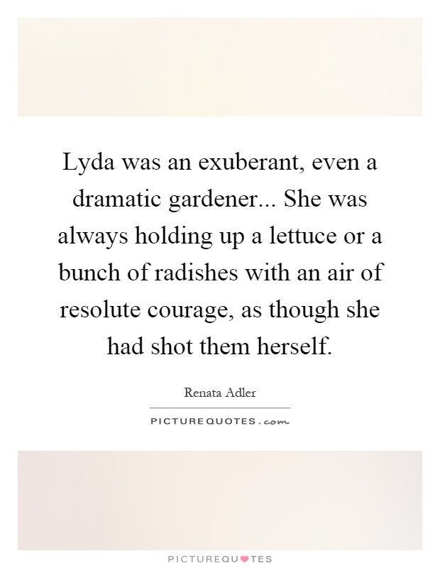Lyda was an exuberant, even a dramatic gardener... She was always holding up a lettuce or a bunch of radishes with an air of resolute courage, as though she had shot them herself Picture Quote #1