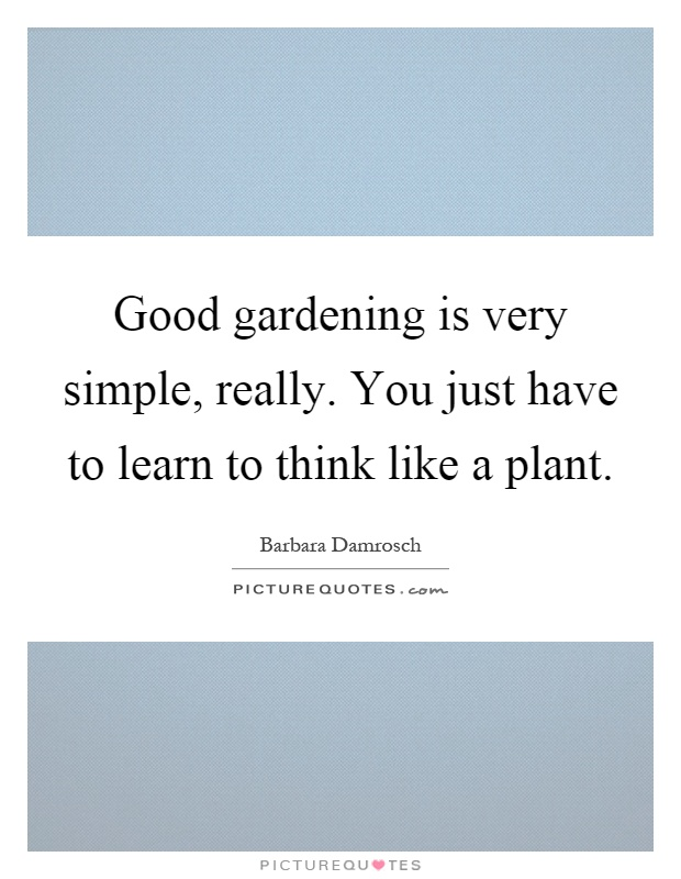 Good gardening is very simple, really. You just have to learn to think like a plant Picture Quote #1