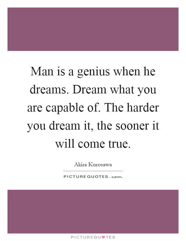 Man is a genius when he dreams. Dream what you are capable of. The harder you dream it, the sooner it will come true Picture Quote #1