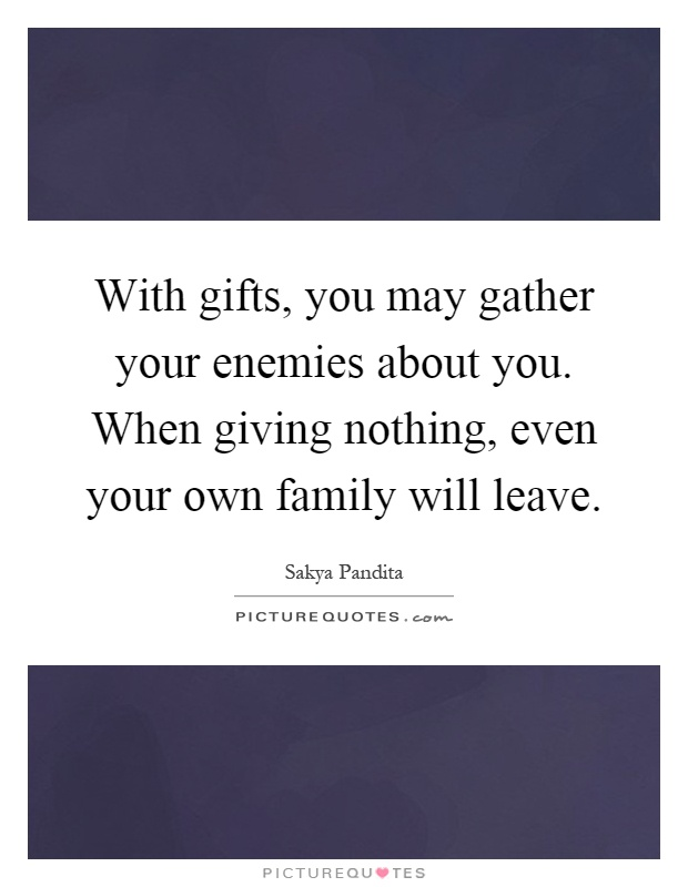 With gifts, you may gather your enemies about you. When giving nothing, even your own family will leave Picture Quote #1