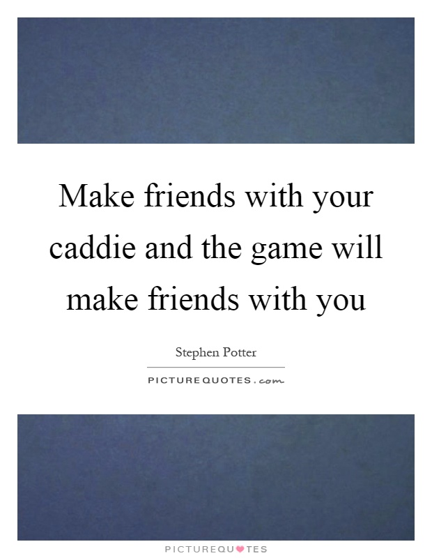 Make friends with your caddie and the game will make friends with you Picture Quote #1