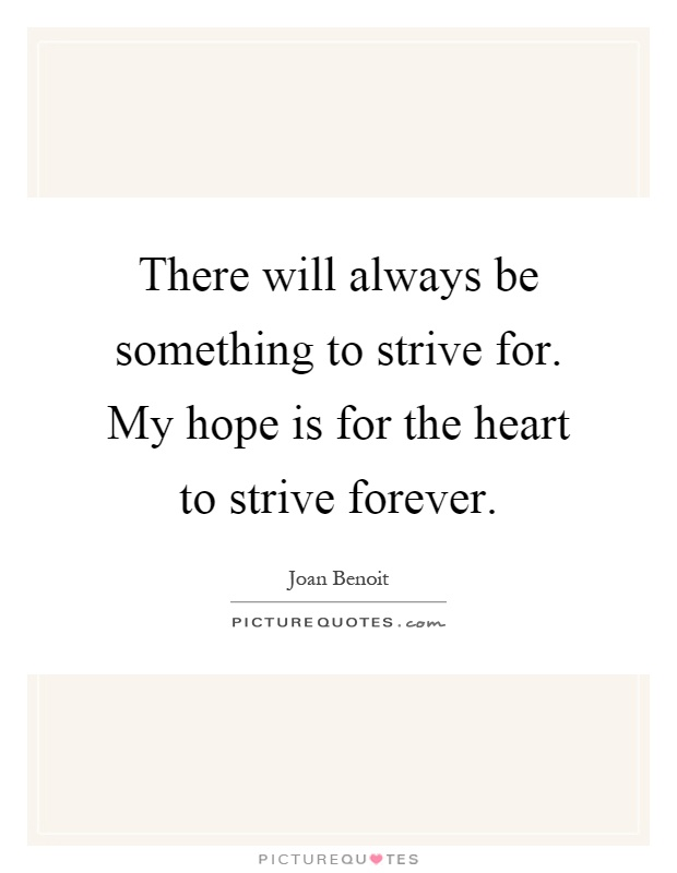 There will always be something to strive for. My hope is for the heart to strive forever Picture Quote #1