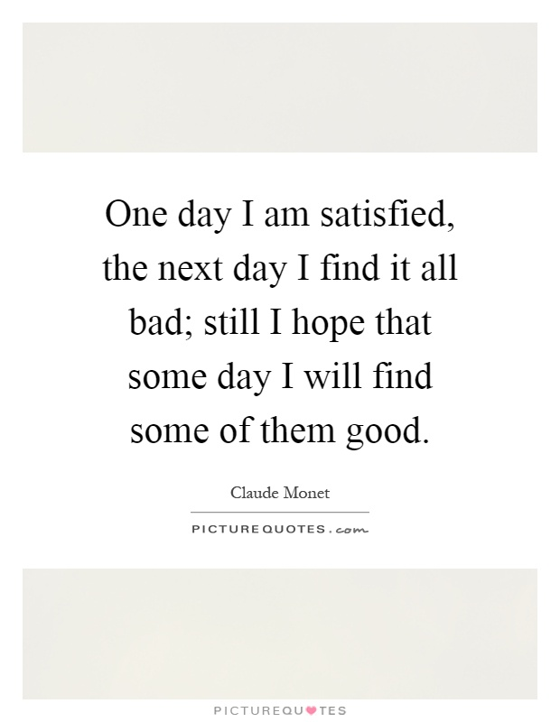 One day I am satisfied, the next day I find it all bad; still I hope that some day I will find some of them good Picture Quote #1