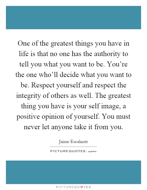 One of the greatest things you have in life is that no one has the authority to tell you what you want to be. You're the one who'll decide what you want to be. Respect yourself and respect the integrity of others as well. The greatest thing you have is your self image, a positive opinion of yourself. You must never let anyone take it from you Picture Quote #1