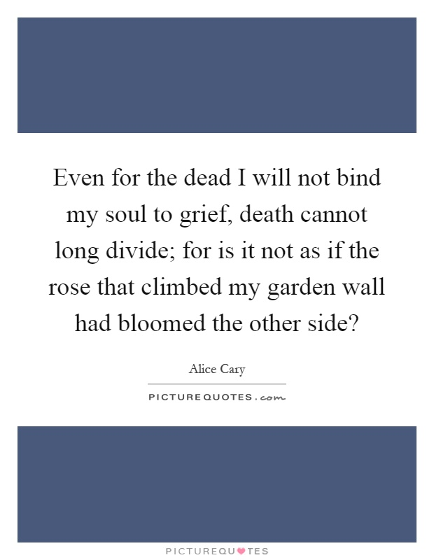 Even for the dead I will not bind my soul to grief, death cannot long divide; for is it not as if the rose that climbed my garden wall had bloomed the other side? Picture Quote #1