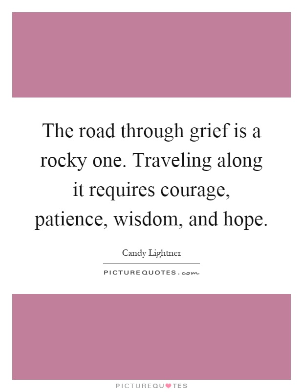 The road through grief is a rocky one. Traveling along it requires courage, patience, wisdom, and hope Picture Quote #1