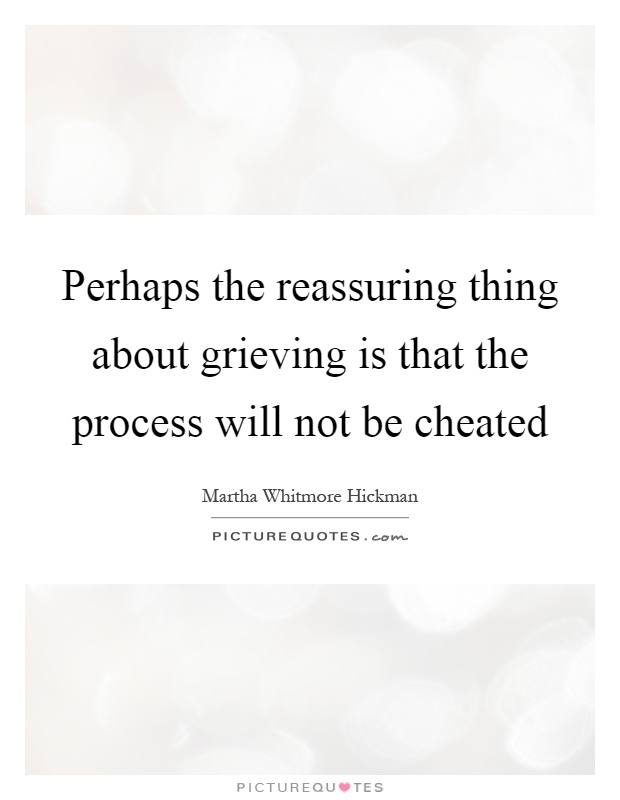 Perhaps the reassuring thing about grieving is that the process will not be cheated Picture Quote #1